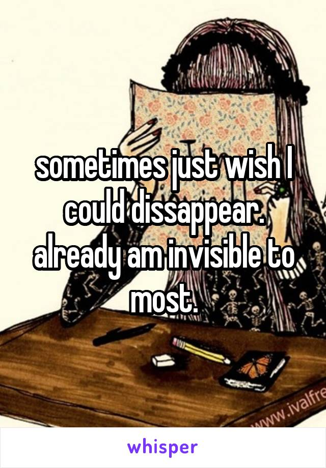 sometimes just wish I could dissappear. already am invisible to most.