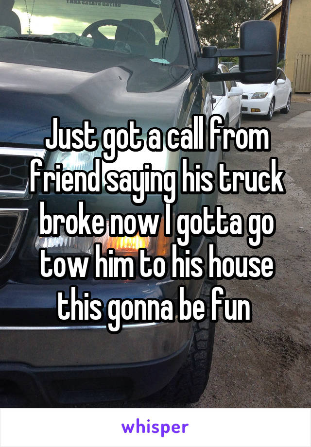 Just got a call from friend saying his truck broke now I gotta go tow him to his house this gonna be fun