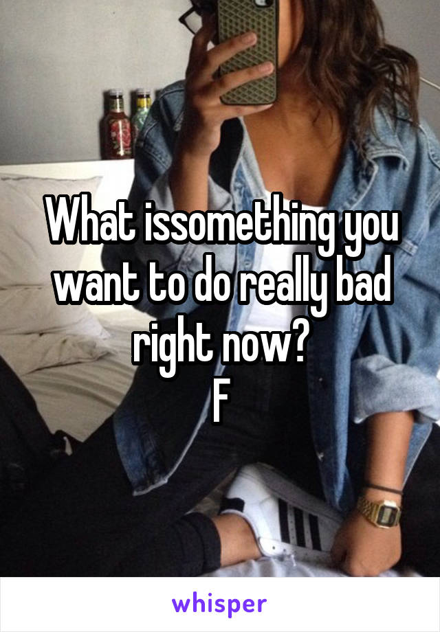 What issomething you want to do really bad right now? F