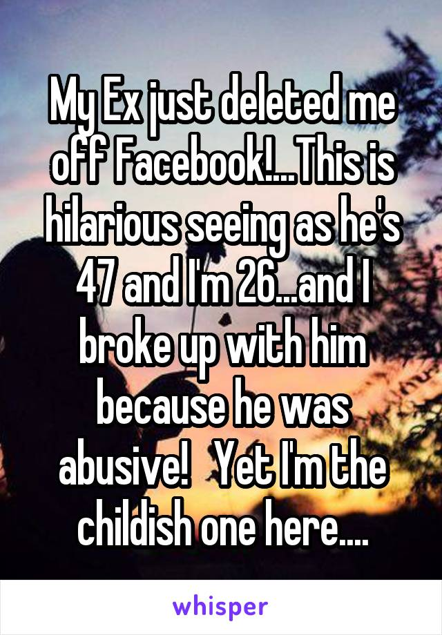 My Ex just deleted me off Facebook!...This is hilarious seeing as he's 47 and I'm 26...and I broke up with him because he was abusive!   Yet I'm the childish one here....