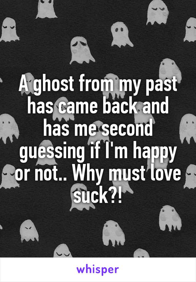 A ghost from my past has came back and has me second guessing if I'm happy or not.. Why must love suck?!