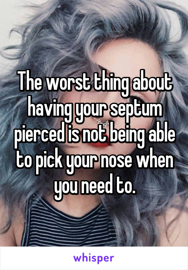 The worst thing about having your septum pierced is not being able to pick your nose when you need to.