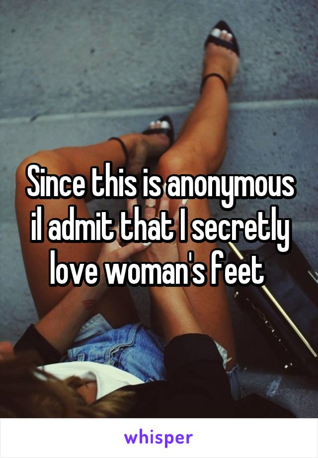 Since this is anonymous il admit that I secretly love woman's feet