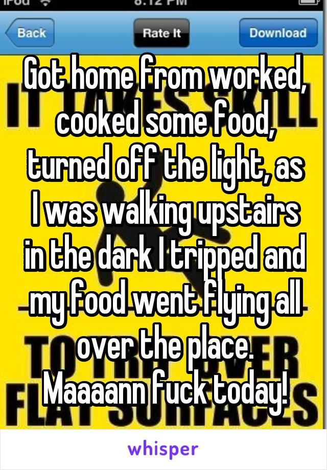 Got home from worked, cooked some food, turned off the light, as I was walking upstairs in the dark I tripped and my food went flying all over the place. Maaaann fuck today!