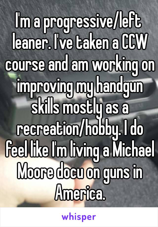 I'm a progressive/left leaner. I've taken a CCW course and am working on improving my handgun skills mostly as a recreation/hobby. I do feel like I'm living a Michael Moore docu on guns in America.