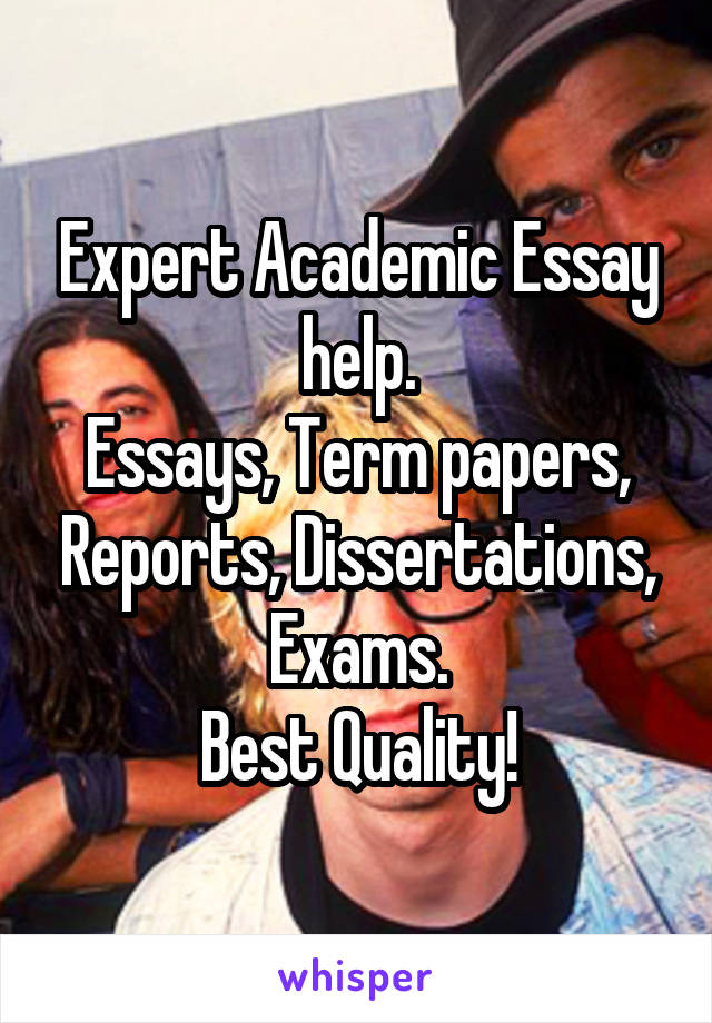Expert Academic Essay help. Essays, Term papers, Reports, Dissertations, Exams. Best Quality!