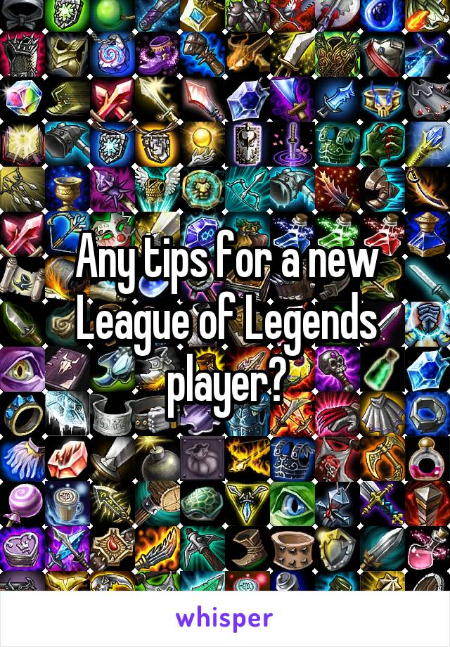 Any tips for a new League of Legends player?