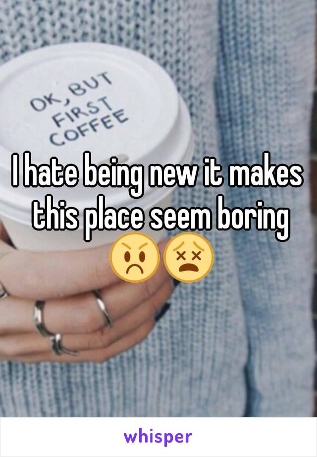 I hate being new it makes this place seem boring 😡😵