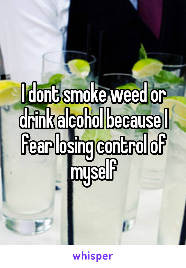 I dont smoke weed or drink alcohol because I fear losing control of myself