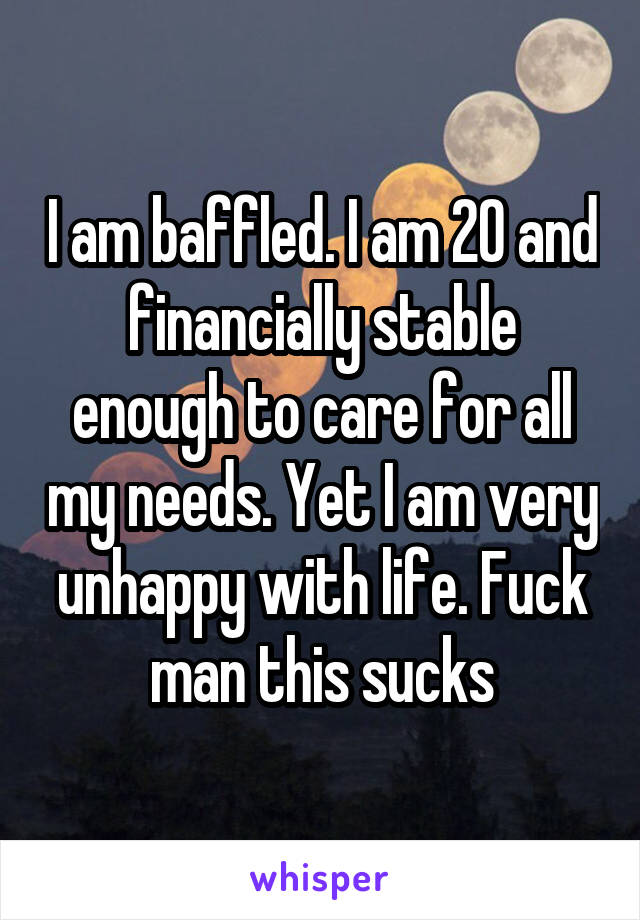 I am baffled. I am 20 and financially stable enough to care for all my needs. Yet I am very unhappy with life. Fuck man this sucks