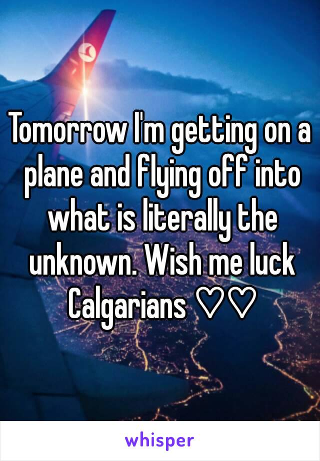 Tomorrow I'm getting on a plane and flying off into what is literally the unknown. Wish me luck Calgarians ♡♡