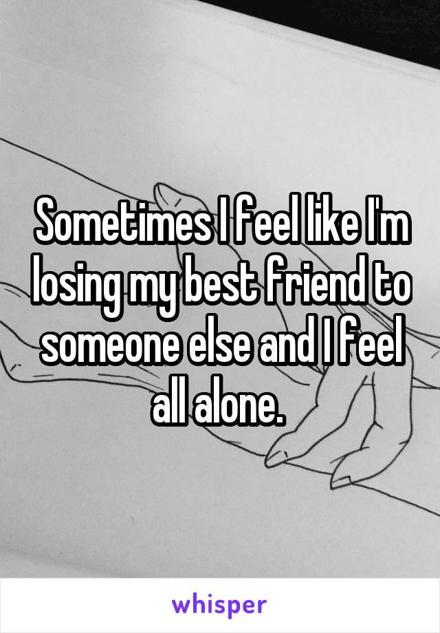 Sometimes I feel like I'm losing my best friend to someone else and I feel all alone.