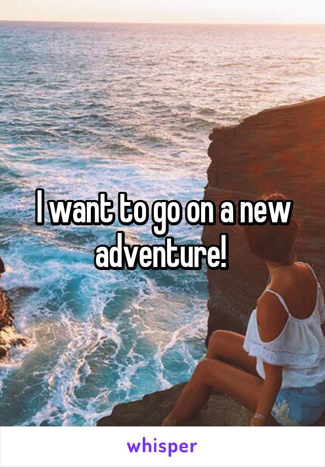 I want to go on a new adventure!