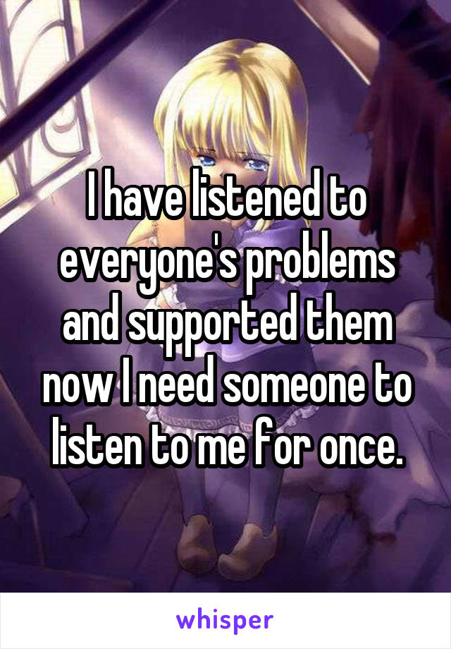 I have listened to everyone's problems and supported them now I need someone to listen to me for once.
