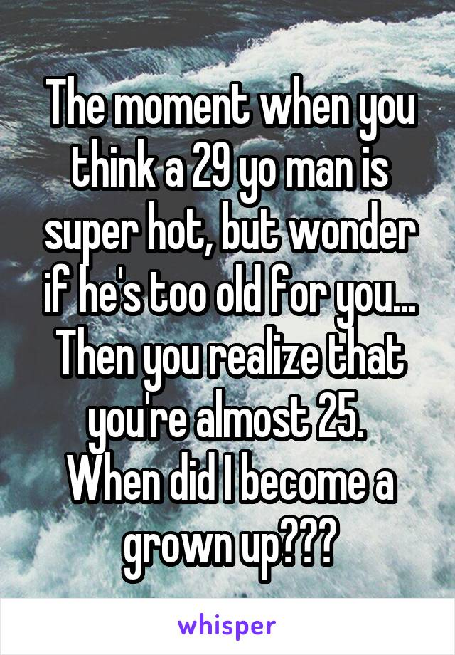 The moment when you think a 29 yo man is super hot, but wonder if he's too old for you... Then you realize that you're almost 25.  When did I become a grown up???