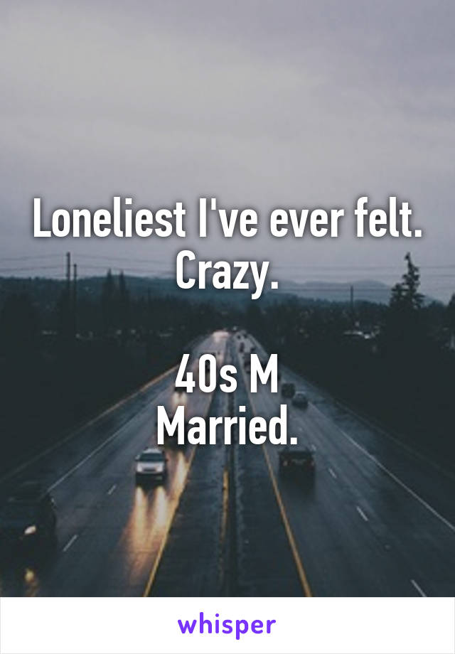 Loneliest I've ever felt. Crazy.  40s M Married.