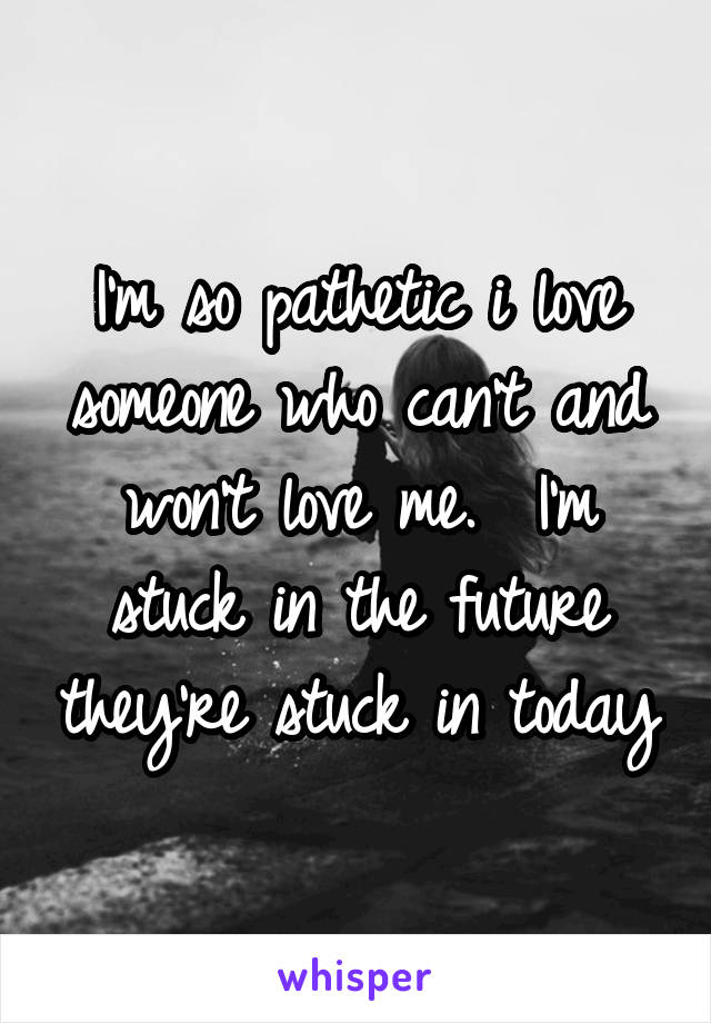 I'm so pathetic i love someone who can't and won't love me.  I'm stuck in the future they're stuck in today