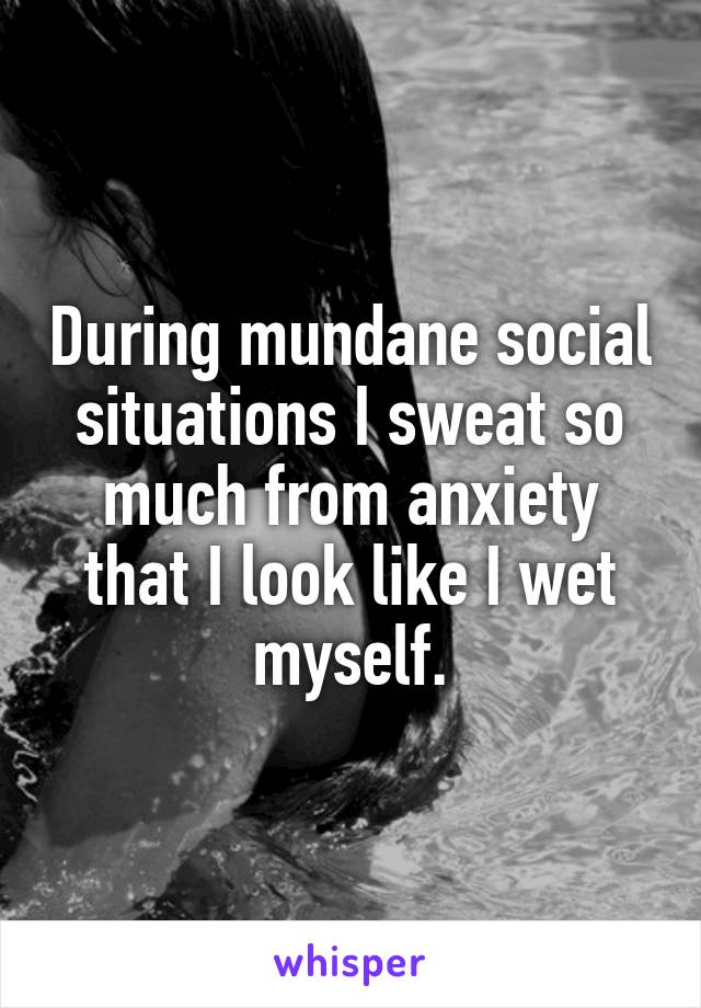 During mundane social situations I sweat so much from anxiety that I look like I wet myself.