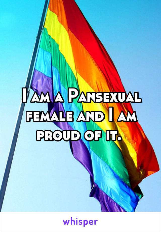 I am a Pansexual female and I am proud of it.