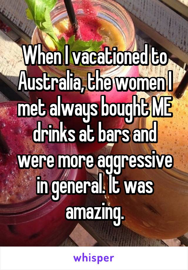 When I vacationed to Australia, the women I met always bought ME drinks at bars and were more aggressive in general. It was amazing.