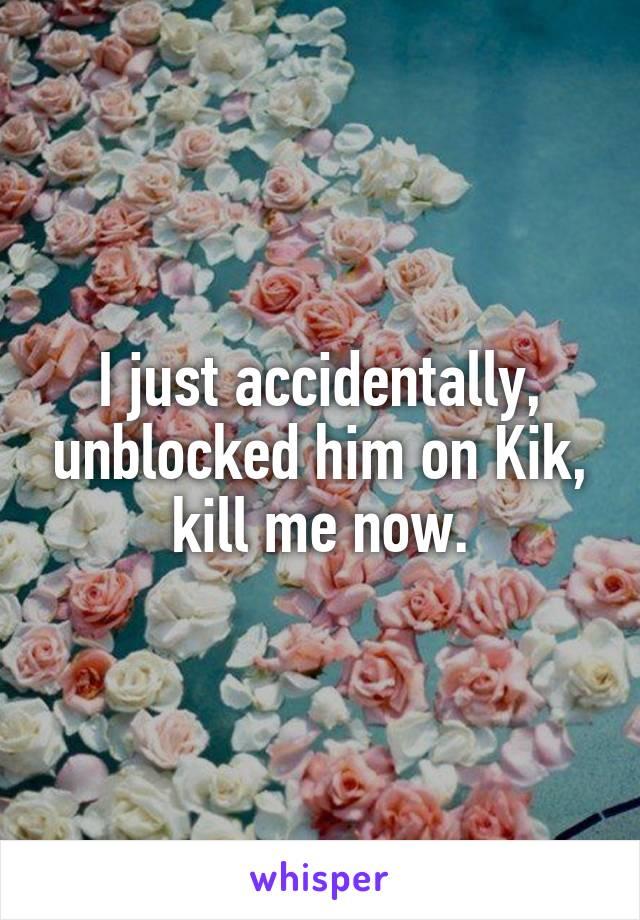 I just accidentally, unblocked him on Kik, kill me now.