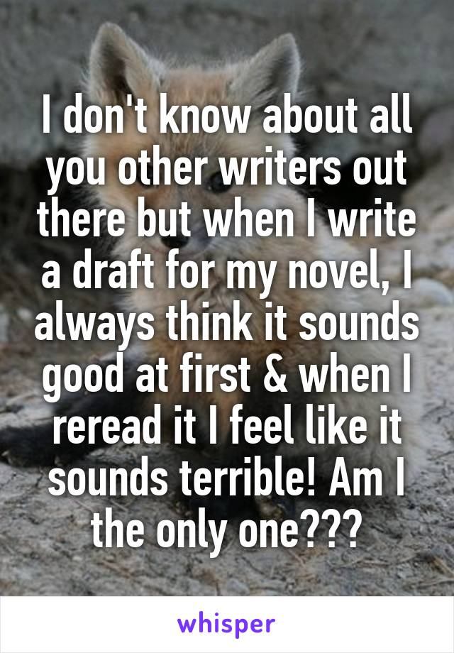 I don't know about all you other writers out there but when I write a draft for my novel, I always think it sounds good at first & when I reread it I feel like it sounds terrible! Am I the only one???