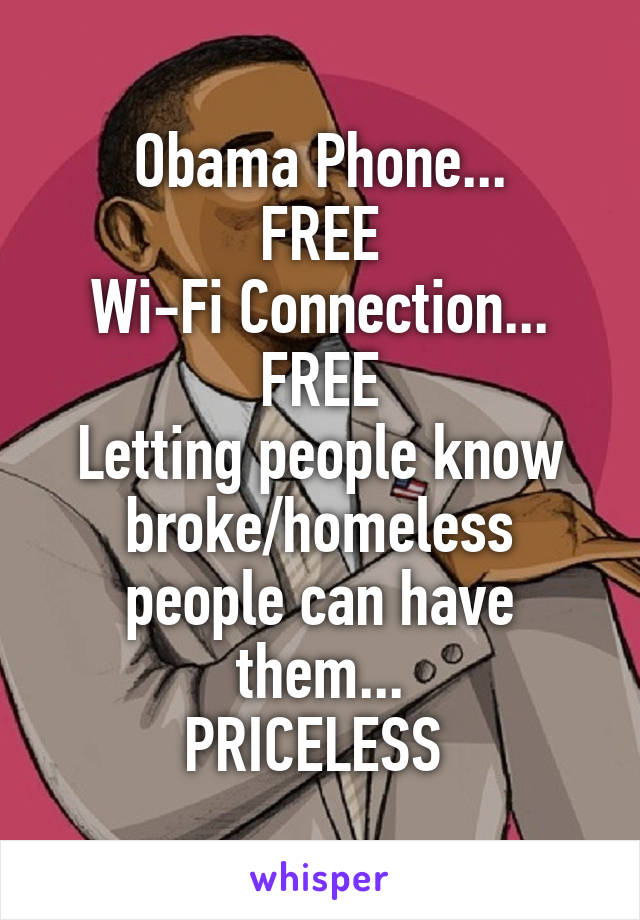 Obama Phone... FREE Wi-Fi Connection... FREE Letting people know broke/homeless people can have them... PRICELESS