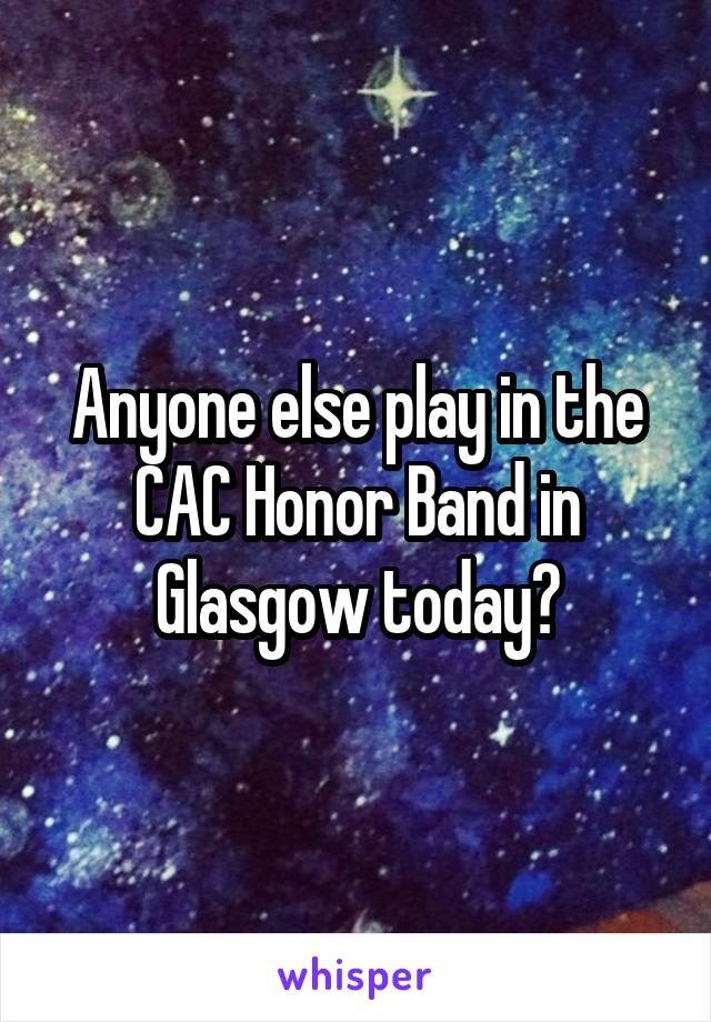 Anyone else play in the CAC Honor Band in Glasgow today?