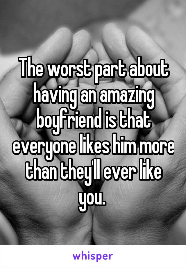 The worst part about having an amazing boyfriend is that everyone likes him more than they'll ever like you.