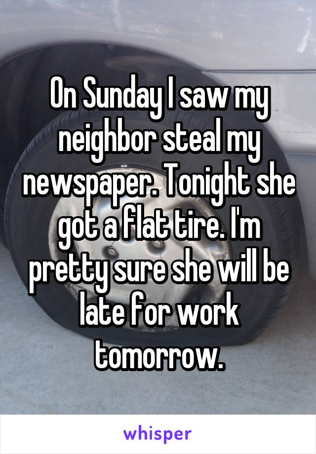 On Sunday I saw my neighbor steal my newspaper. Tonight she got a flat tire. I'm pretty sure she will be late for work tomorrow.