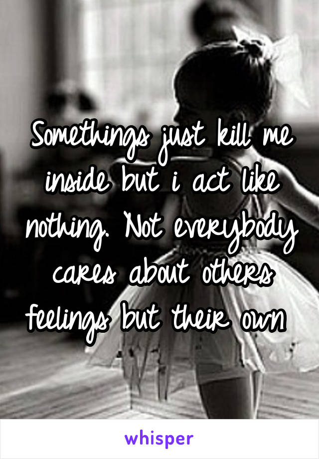 Somethings just kill me inside but i act like nothing. Not everybody cares about others feelings but their own