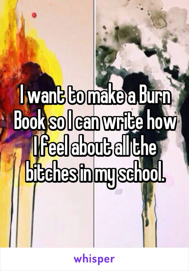 I want to make a Burn Book so I can write how I feel about all the bitches in my school.