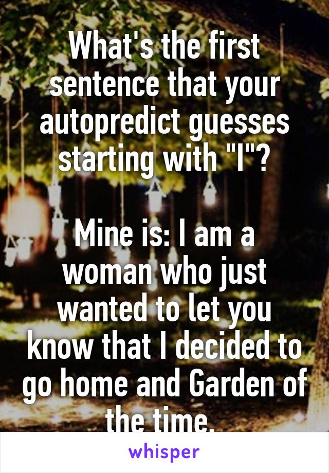 """What's the first sentence that your autopredict guesses starting with """"I""""?  Mine is: I am a woman who just wanted to let you know that I decided to go home and Garden of the time."""