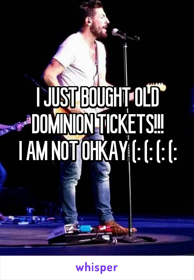 I JUST BOUGHT OLD DOMINION TICKETS!!! I AM NOT OHKAY (: (: (: (: