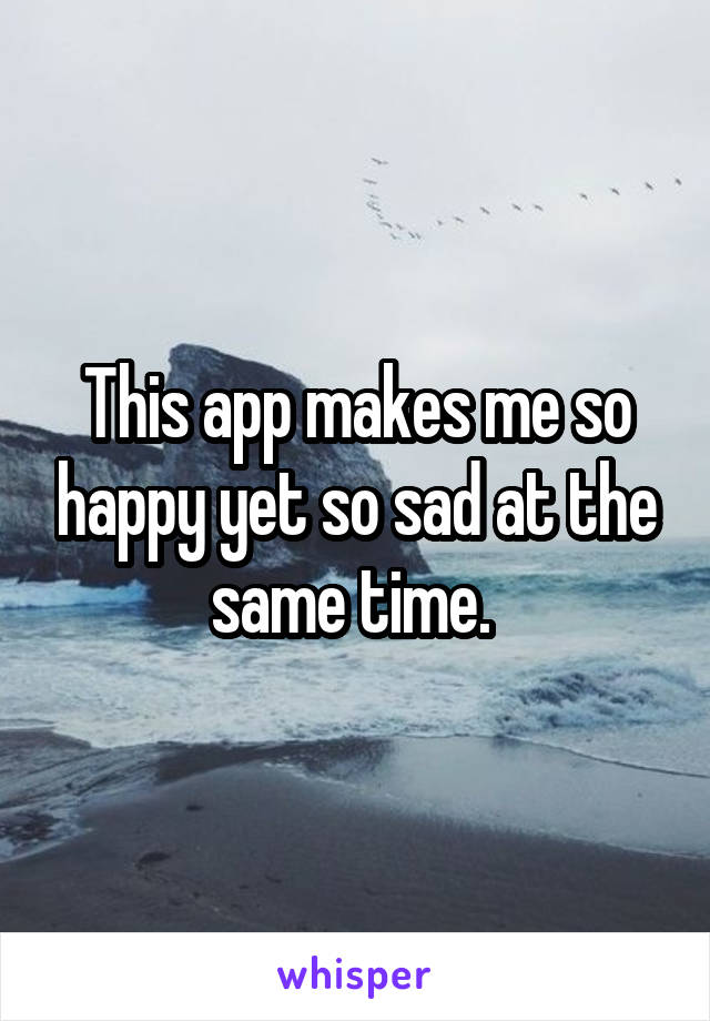 This app makes me so happy yet so sad at the same time.