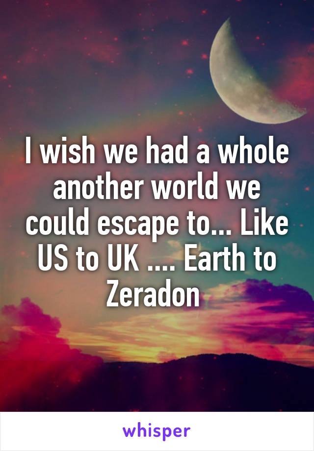 I wish we had a whole another world we could escape to... Like US to UK .... Earth to Zeradon
