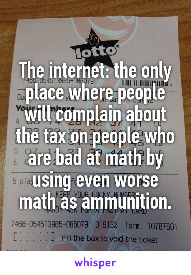 The internet: the only place where people will complain about the tax on people who are bad at math by using even worse math as ammunition.