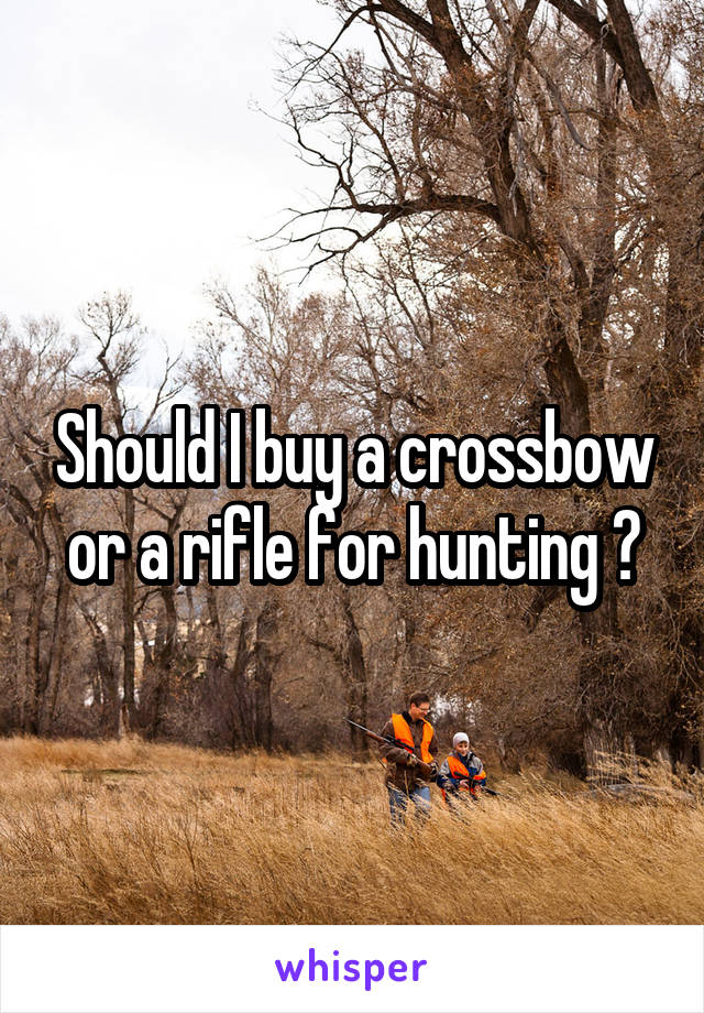 Should I buy a crossbow or a rifle for hunting ?