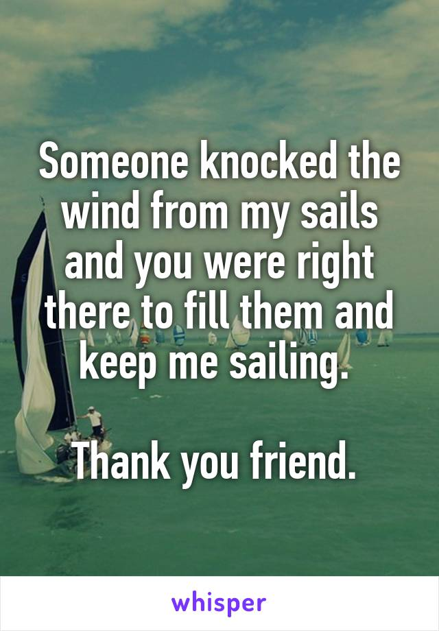 Someone knocked the wind from my sails and you were right there to fill them and keep me sailing.   Thank you friend.