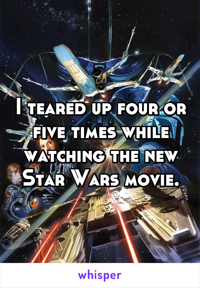 I teared up four or five times while watching the new Star Wars movie.