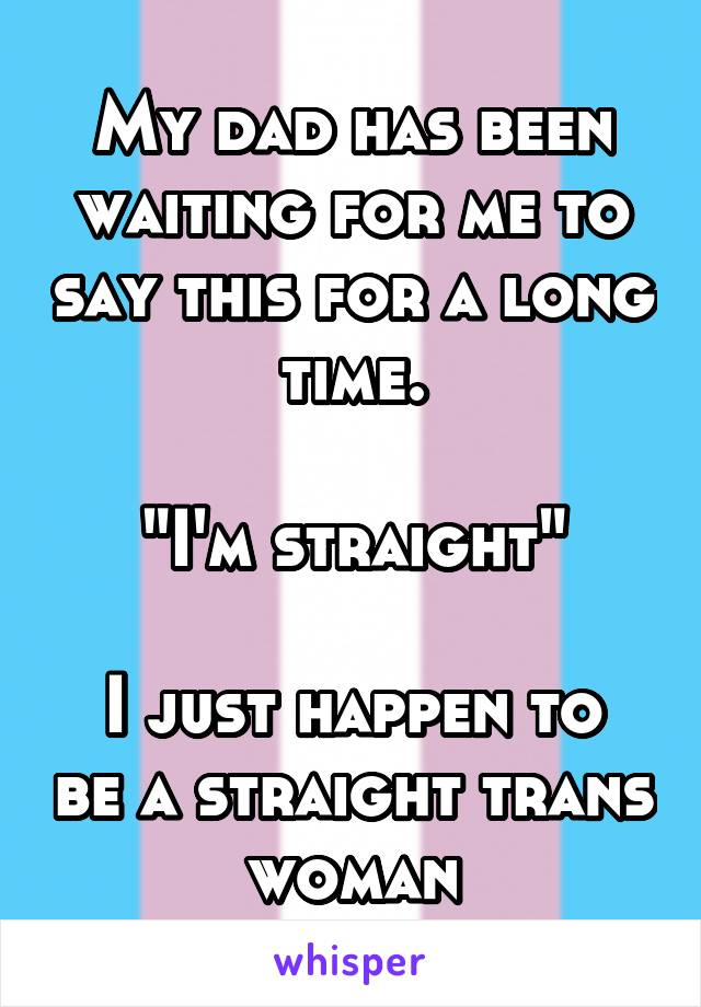 "My dad has been waiting for me to say this for a long time.  ""I'm straight""  I just happen to be a straight trans woman"