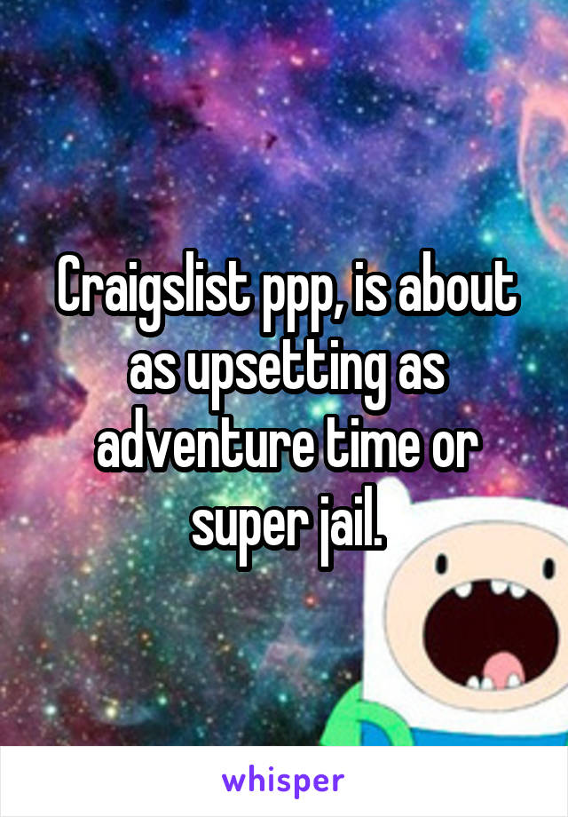 Craigslist ppp, is about as upsetting as adventure time or super jail.