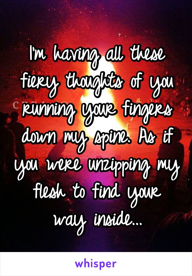 I'm having all these fiery thoughts of you running your fingers down my spine. As if you were unzipping my flesh to find your way inside...