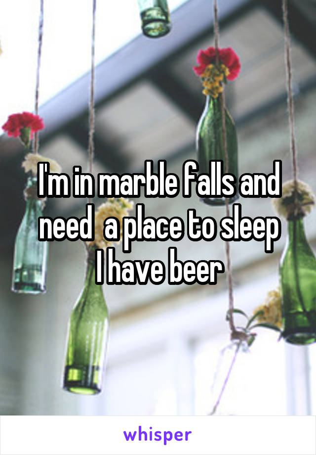 I'm in marble falls and need  a place to sleep I have beer