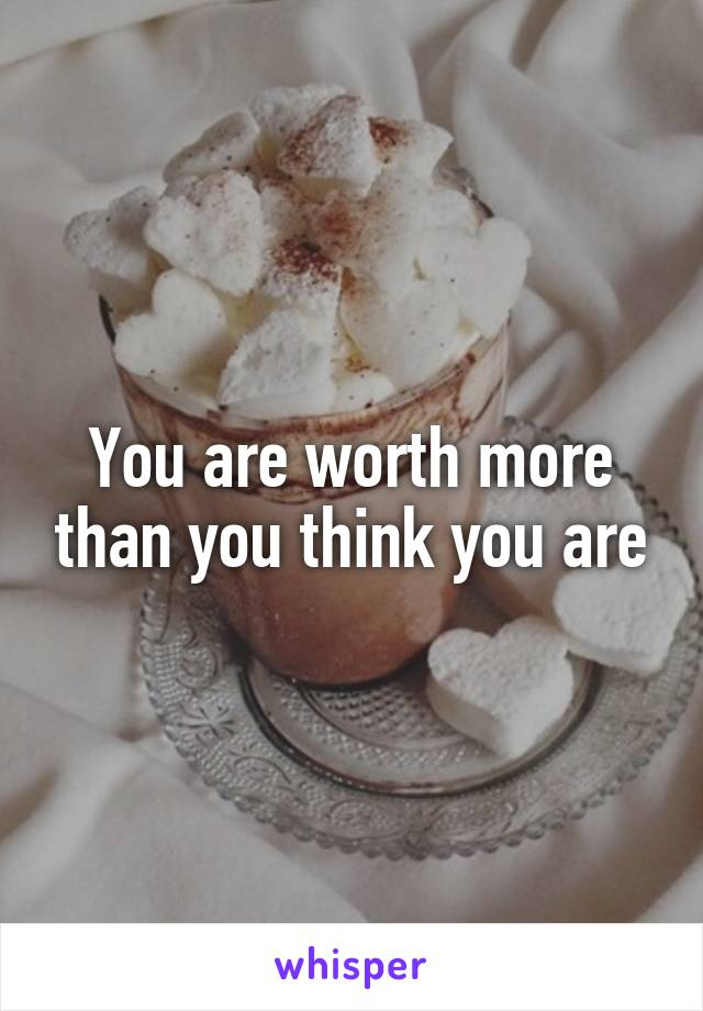 You are worth more than you think you are