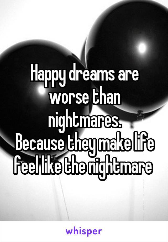 Happy dreams are worse than nightmares. Because they make life feel like the nightmare