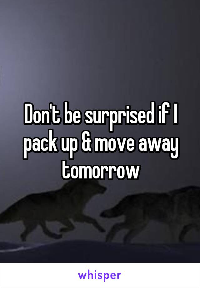 Don't be surprised if I pack up & move away tomorrow