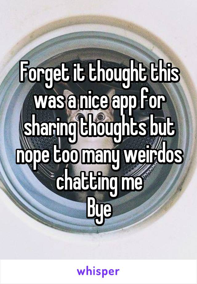Forget it thought this was a nice app for sharing thoughts but nope too many weirdos chatting me Bye
