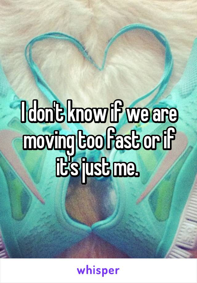 I don't know if we are moving too fast or if it's just me.