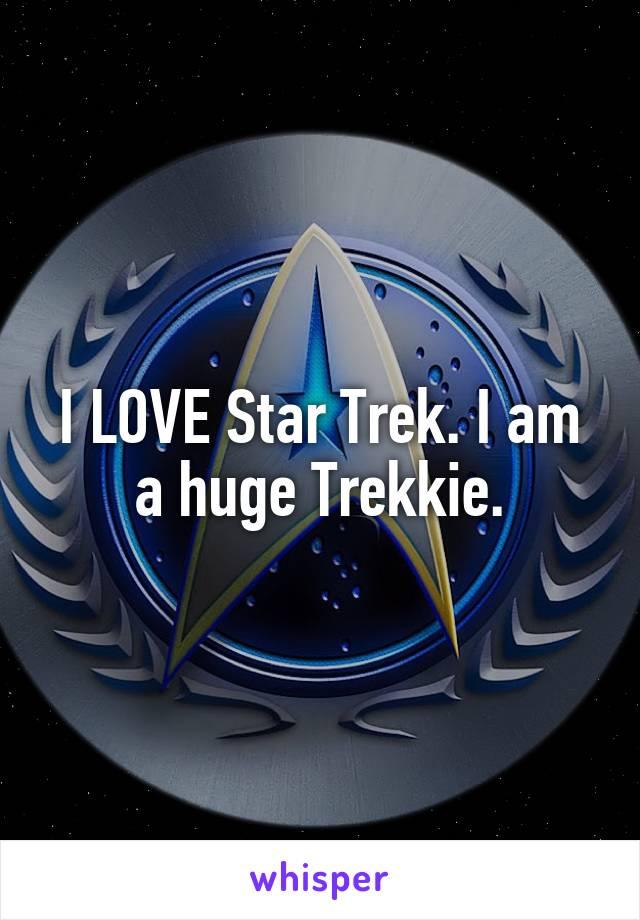I LOVE Star Trek. I am a huge Trekkie.